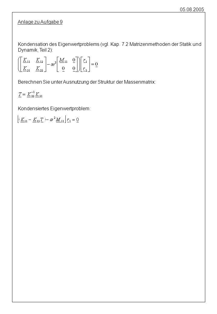 05.08.2005 Kondensation des Eigenwertproblems (vgl. Kap. 7.2 Matrizenmethoden der Statik und Dynamik, Teil 2): Anlage zu Aufgabe 9 Berechnen Sie unter