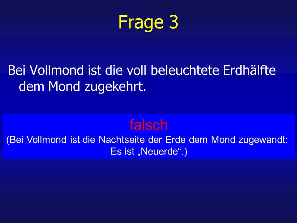 Frage 3 Bei Vollmond ist die voll beleuchtete Erdhälfte dem Mond zugekehrt.