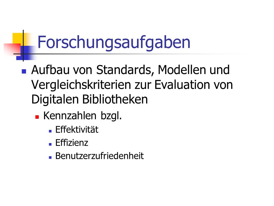 Forschungsaufgaben Aufbau von Standards, Modellen und Vergleichskriterien zur Evaluation von Digitalen Bibliotheken Kennzahlen bzgl. Effektivität Effi