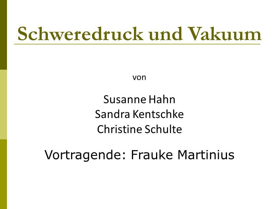 Schweredruck und Vakuum von Susanne Hahn Sandra Kentschke Christine Schulte Vortragende: Frauke Martinius