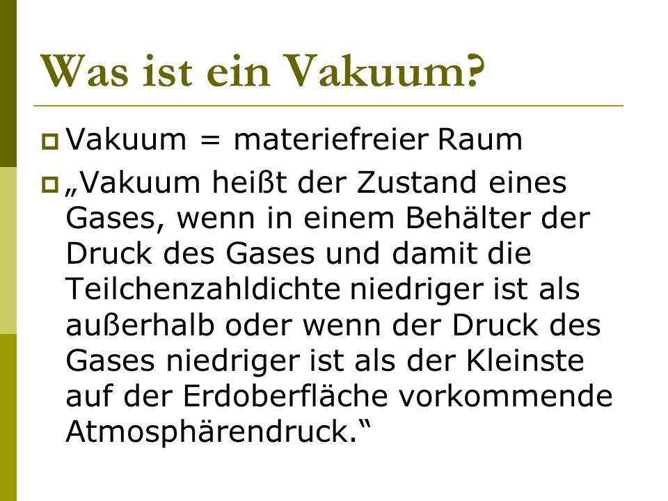 Was ist ein Vakuum? Vakuum = materiefreier Raum Vakuum heißt der Zustand eines Gases, wenn in einem Behälter der Druck des Gases und damit die Teilche