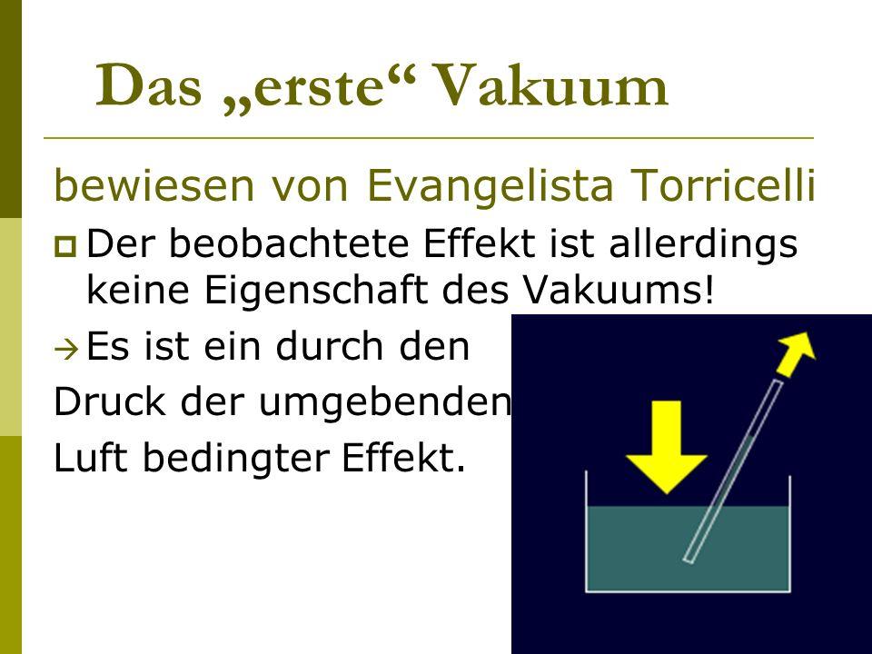 Das erste Vakuum bewiesen von Evangelista Torricelli Der beobachtete Effekt ist allerdings keine Eigenschaft des Vakuums! Es ist ein durch den Druck d