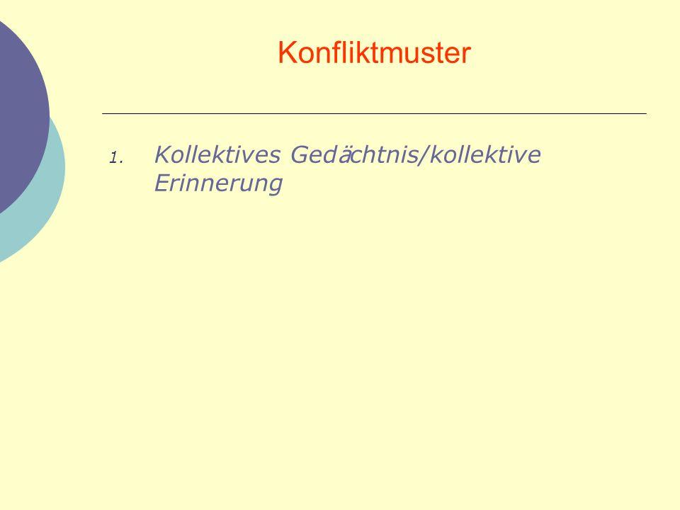 Konfliktmuster 1. Kollektives Ged ä chtnis/kollektive Erinnerung