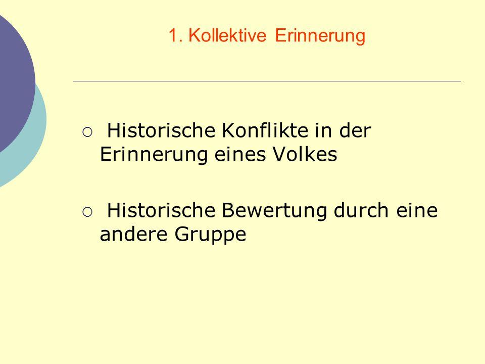1. Kollektive Erinnerung Historische Konflikte in der Erinnerung eines Volkes Historische Bewertung durch eine andere Gruppe