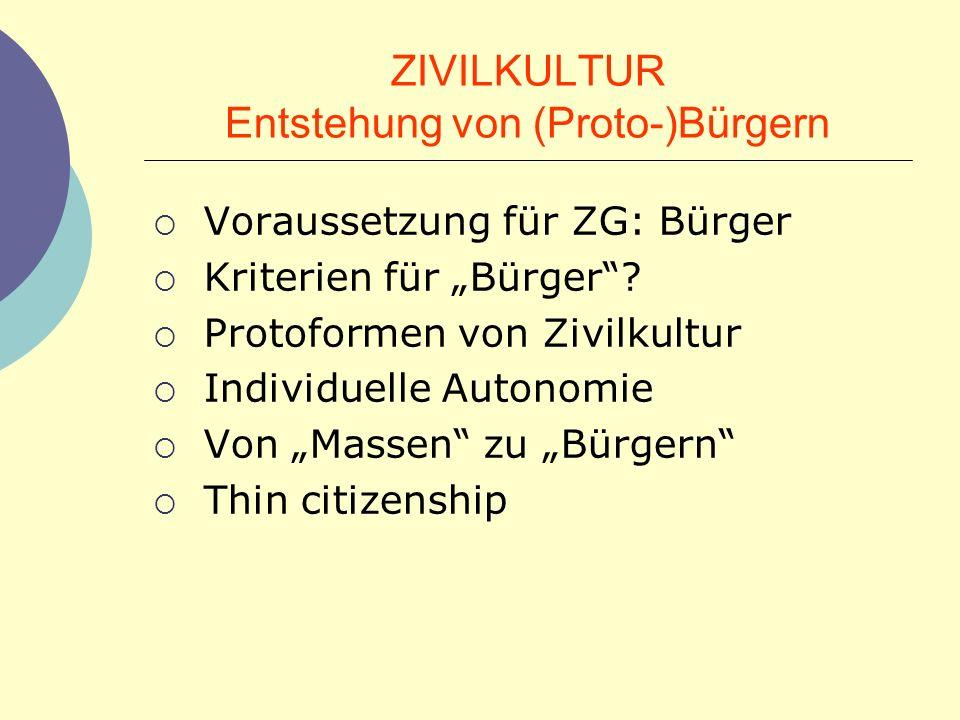 ZIVILKULTUR Entstehung von (Proto-)Bürgern Voraussetzung für ZG: Bürger Kriterien für Bürger? Protoformen von Zivilkultur Individuelle Autonomie Von M