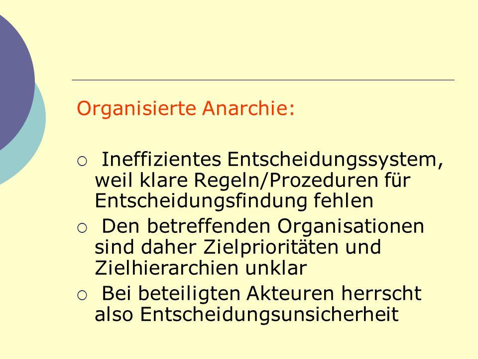 Organisierte Anarchie: Ineffizientes Entscheidungssystem, weil klare Regeln/Prozeduren f ü r Entscheidungsfindung fehlen Den betreffenden Organisation