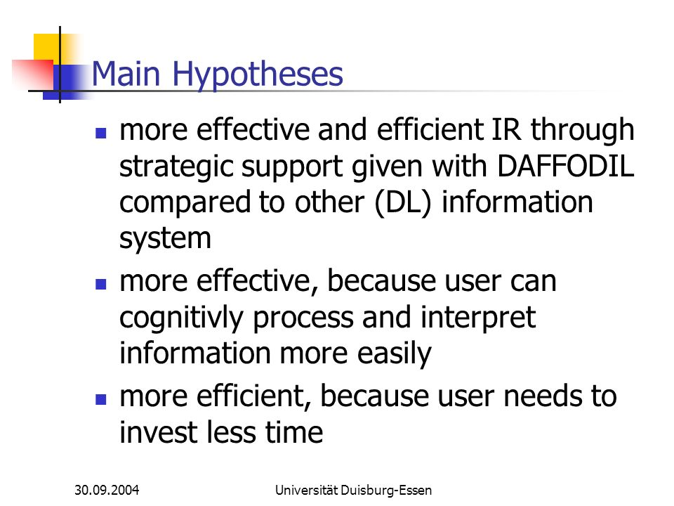 30.09.2004Universität Duisburg-Essen Main Hypotheses more effective and efficient IR through strategic support given with DAFFODIL compared to other (DL) information system more effective, because user can cognitivly process and interpret information more easily more efficient, because user needs to invest less time