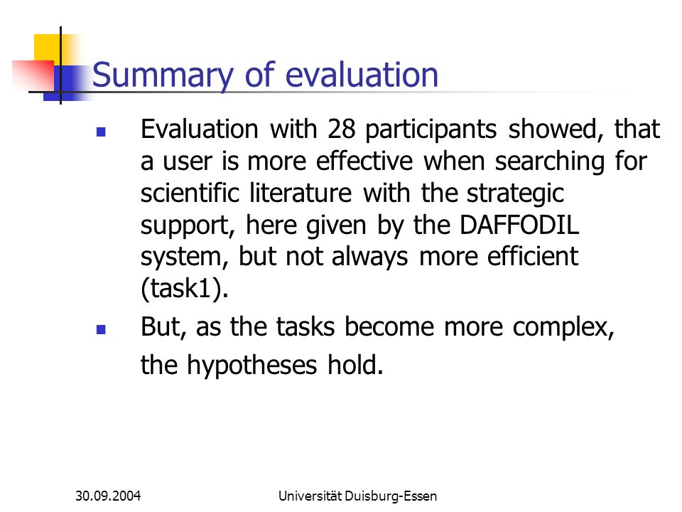 30.09.2004Universität Duisburg-Essen Summary of evaluation Evaluation with 28 participants showed, that a user is more effective when searching for scientific literature with the strategic support, here given by the DAFFODIL system, but not always more efficient (task1).