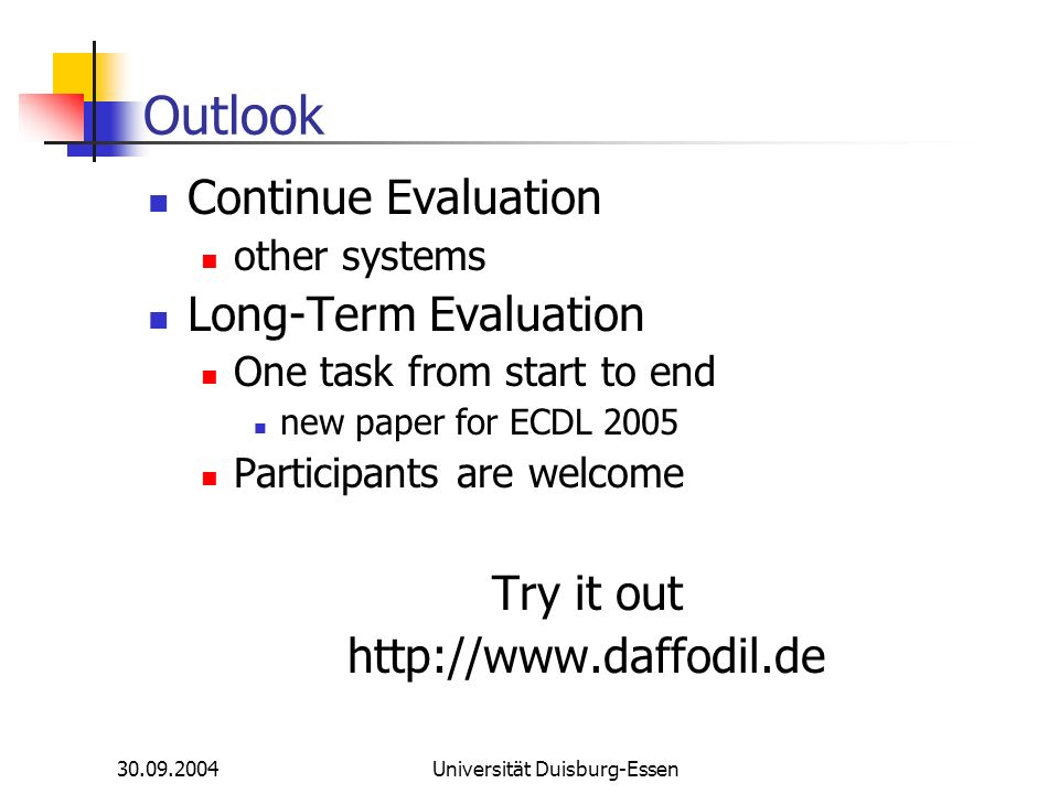 30.09.2004Universität Duisburg-Essen Outlook Continue Evaluation other systems Long-Term Evaluation One task from start to end new paper for ECDL 2005 Participants are welcome Try it out http://www.daffodil.de