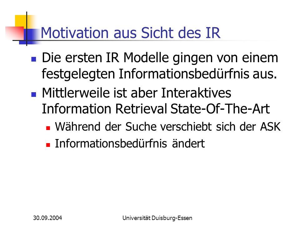 30.09.2004Universität Duisburg-Essen Motivation aus Sicht des IR Die ersten IR Modelle gingen von einem festgelegten Informationsbedürfnis aus. Mittle