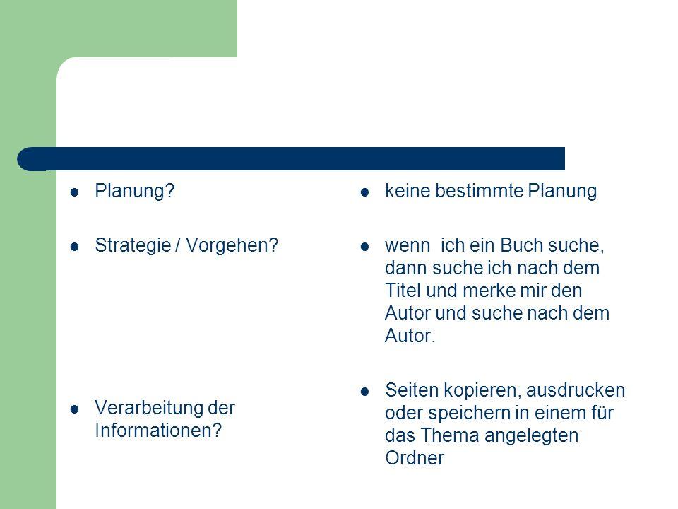 Planung? Strategie / Vorgehen? Verarbeitung der Informationen? keine bestimmte Planung wenn ich ein Buch suche, dann suche ich nach dem Titel und merk