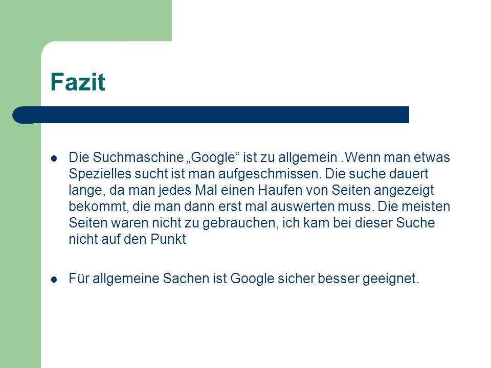 Fazit Die Suchmaschine Google ist zu allgemein.Wenn man etwas Spezielles sucht ist man aufgeschmissen. Die suche dauert lange, da man jedes Mal einen