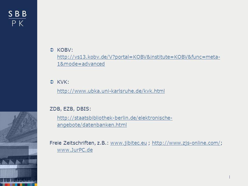 | KOBV: http://vs13.kobv.de/V?portal=KOBV&institute=KOBV&func=meta- 1&mode=advanced http://vs13.kobv.de/V?portal=KOBV&institute=KOBV&func=meta- 1&mode=advanced KVK: http://www.ubka.uni-karlsruhe.de/kvk.html ZDB, EZB, DBIS: http://staatsbibliothek-berlin.de/elektronische- angebote/datenbanken.html Freie Zeitschriften, z.B.: www.jibitec.eu ; http://www.zjs-online.com/; www.JurPC.dewww.jibitec.euhttp://www.zjs-online.com/ www.JurPC.de