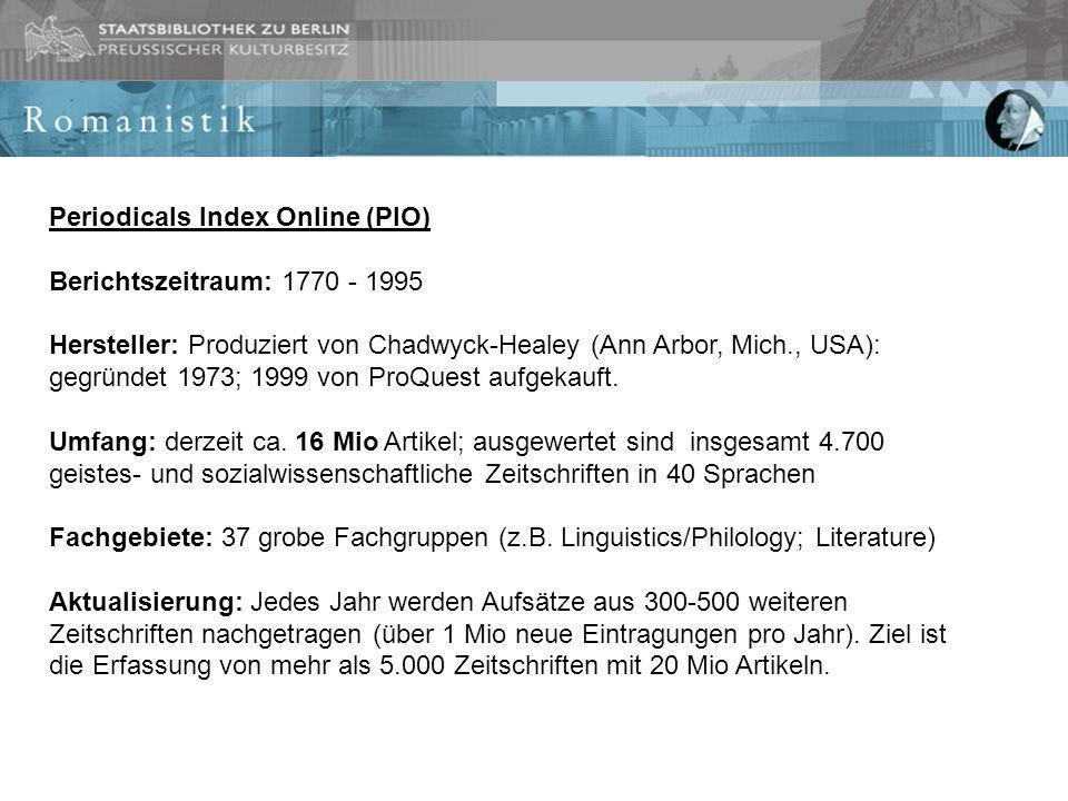 Periodicals Index Online (PIO) Berichtszeitraum: 1770 - 1995 Hersteller: Produziert von Chadwyck-Healey (Ann Arbor, Mich., USA): gegründet 1973; 1999 von ProQuest aufgekauft.