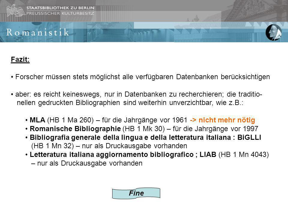Fazit: Forscher müssen stets möglichst alle verfügbaren Datenbanken berücksichtigen aber: es reicht keineswegs, nur in Datenbanken zu recherchieren; die traditio- nellen gedruckten Bibliographien sind weiterhin unverzichtbar, wie z.B.: MLA (HB 1 Ma 260) – für die Jahrgänge vor 1961 -> nicht mehr nötig Romanische Bibliographie (HB 1 Mk 30) – für die Jahrgänge vor 1997 Bibliografia generale della lingua e della letteratura italiana : BiGLLI (HB 1 Mn 32) – nur als Druckausgabe vorhanden Letteratura italiana aggiornamento bibliografico ; LIAB (HB 1 Mn 4043) – nur als Druckausgabe vorhanden Fine