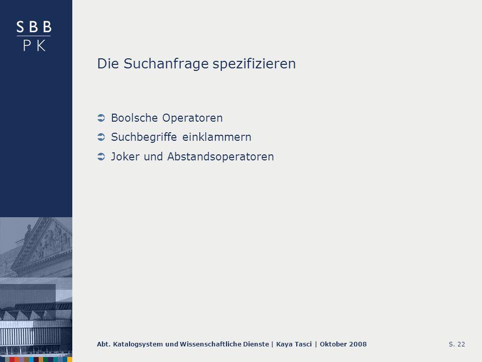 Abt. Katalogsystem und Wissenschaftliche Dienste | Kaya Tasci | Oktober 2008S. 22 Die Suchanfrage spezifizieren Boolsche Operatoren Suchbegriffe einkl