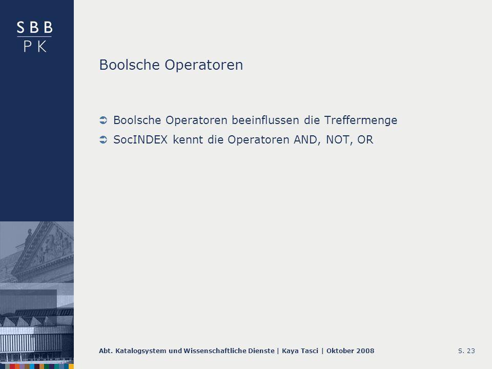 Abt. Katalogsystem und Wissenschaftliche Dienste | Kaya Tasci | Oktober 2008S. 23 Boolsche Operatoren Boolsche Operatoren beeinflussen die Treffermeng