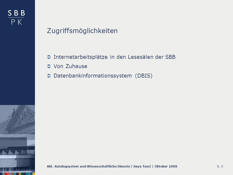 Abt. Katalogsystem und Wissenschaftliche Dienste | Kaya Tasci | Oktober 2008S. 5 Zugriffsmöglichkeiten Internetarbeitsplätze in den Lesesälen der SBB