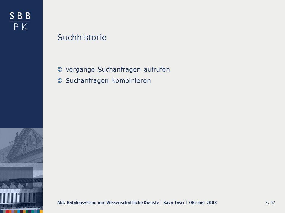 Abt. Katalogsystem und Wissenschaftliche Dienste | Kaya Tasci | Oktober 2008S. 52 Suchhistorie vergange Suchanfragen aufrufen Suchanfragen kombinieren