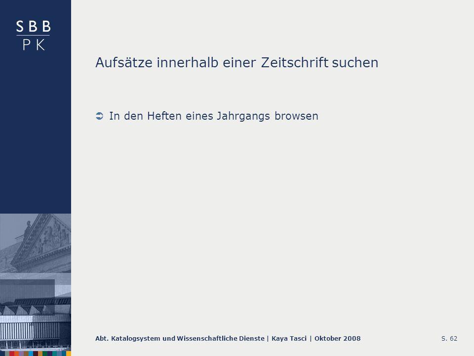 Abt. Katalogsystem und Wissenschaftliche Dienste | Kaya Tasci | Oktober 2008S. 62 Aufsätze innerhalb einer Zeitschrift suchen In den Heften eines Jahr
