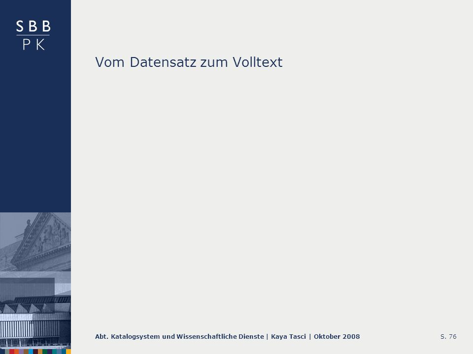 Abt. Katalogsystem und Wissenschaftliche Dienste | Kaya Tasci | Oktober 2008S. 76 Vom Datensatz zum Volltext