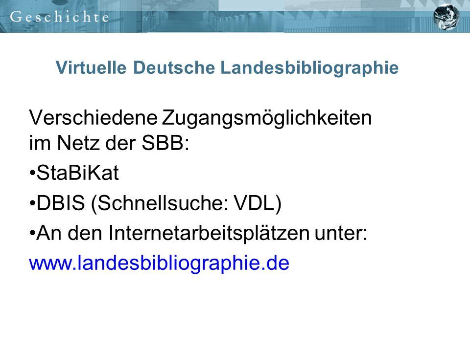 Virtuelle Deutsche Landesbibliographie Verschiedene Zugangsmöglichkeiten im Netz der SBB: StaBiKat DBIS (Schnellsuche: VDL) An den Internetarbeitsplät