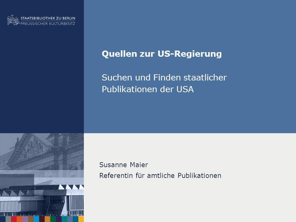 Quellen zur US-Regierung Suchen und Finden staatlicher Publikationen der USA Susanne Maier Referentin für amtliche Publikationen