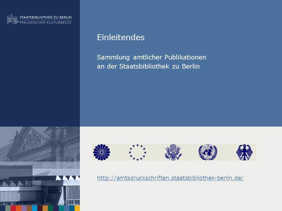 Einleitendes Sammlung amtlicher Publikationen an der Staatsbibliothek zu Berlin http://amtsdruckschriften.staatsbibliothek-berlin.de/