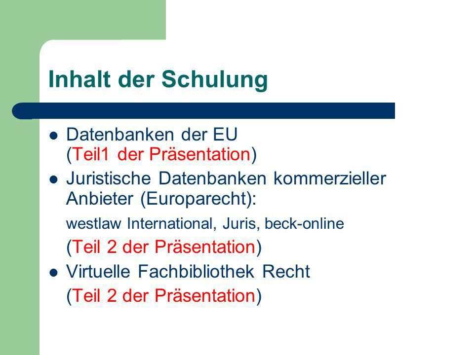 Inhalt der Schulung Datenbanken der EU (Teil1 der Präsentation) Juristische Datenbanken kommerzieller Anbieter (Europarecht): westlaw International, Juris, beck-online (Teil 2 der Präsentation) Virtuelle Fachbibliothek Recht (Teil 2 der Präsentation)