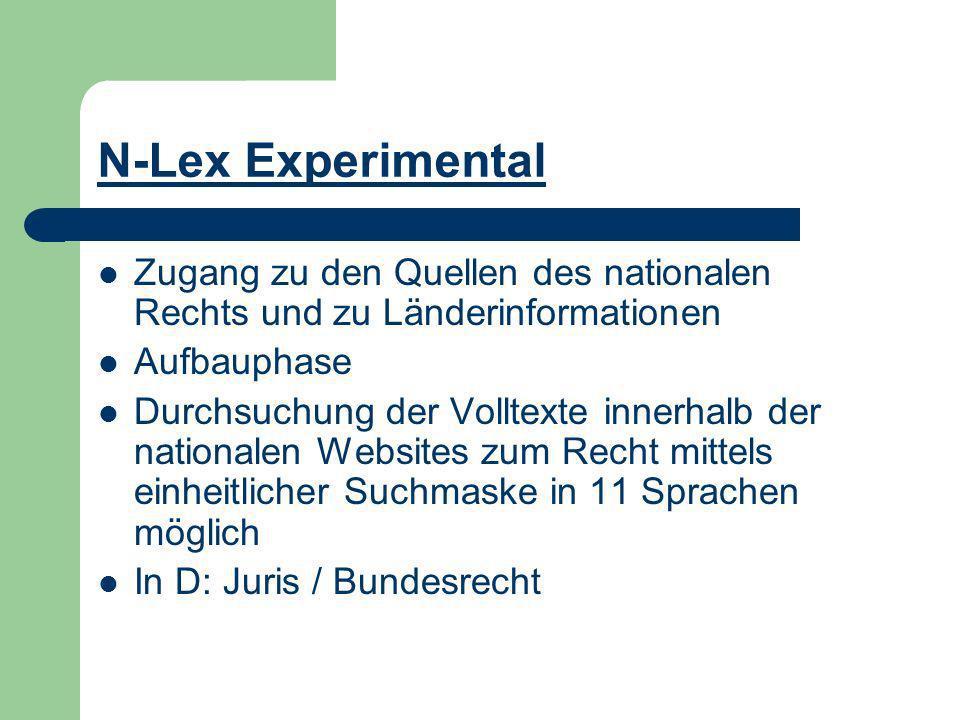 N-Lex Experimental Zugang zu den Quellen des nationalen Rechts und zu Länderinformationen Aufbauphase Durchsuchung der Volltexte innerhalb der nationalen Websites zum Recht mittels einheitlicher Suchmaske in 11 Sprachen möglich In D: Juris / Bundesrecht