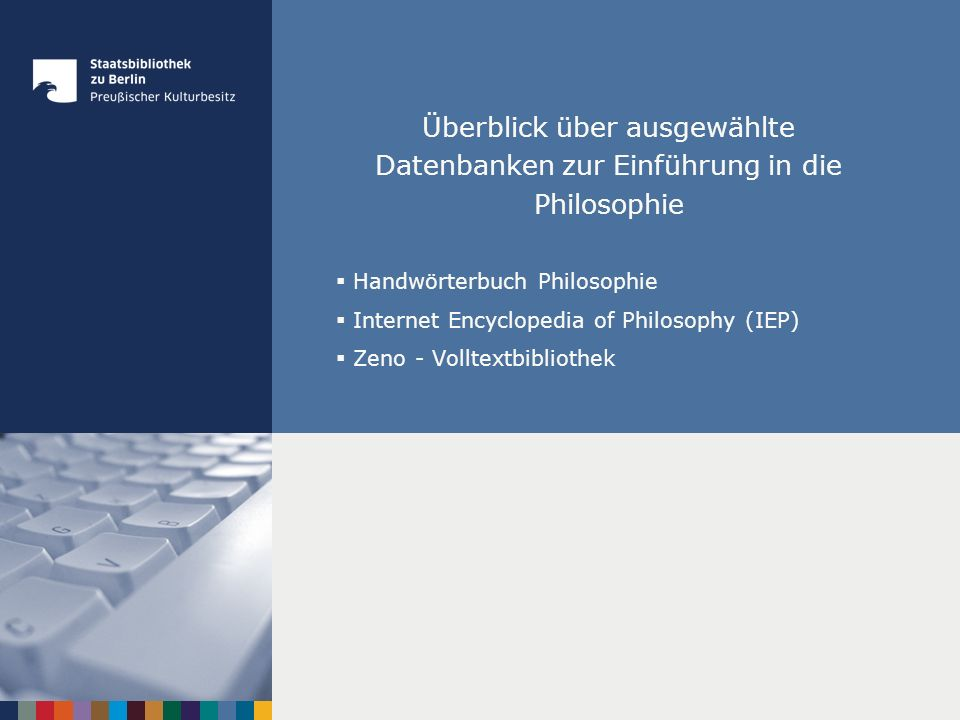 Überblick über ausgewählte Datenbanken zur Einführung in die Philosophie Handwörterbuch Philosophie Internet Encyclopedia of Philosophy (IEP) Zeno - Volltextbibliothek