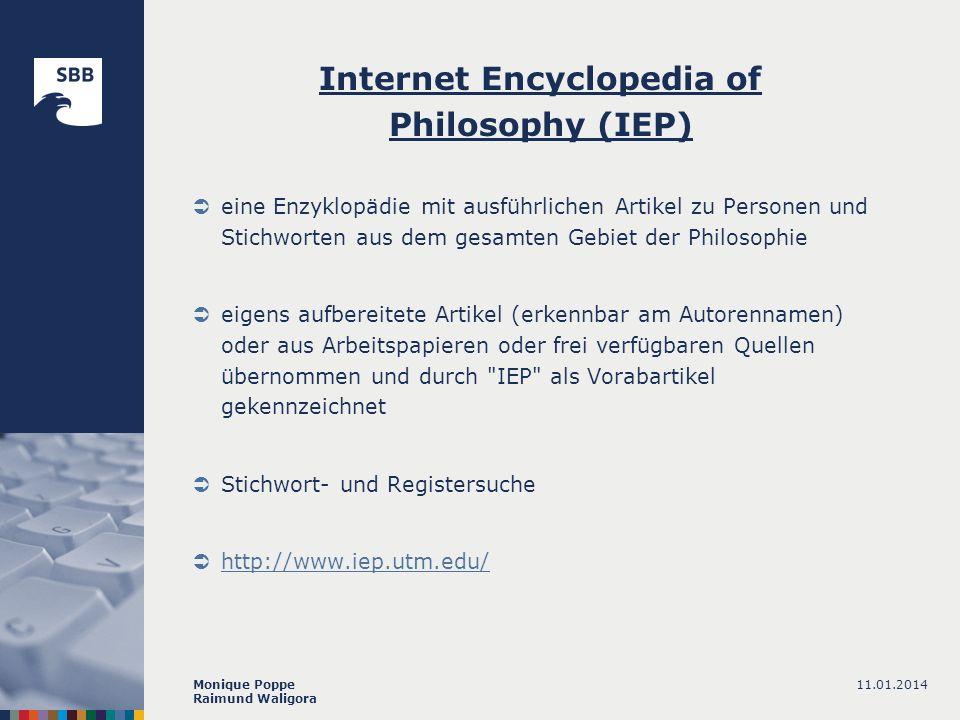 11.01.2014Monique Poppe Raimund Waligora Internet Encyclopedia of Philosophy (IEP) eine Enzyklopädie mit ausführlichen Artikel zu Personen und Stichworten aus dem gesamten Gebiet der Philosophie eigens aufbereitete Artikel (erkennbar am Autorennamen) oder aus Arbeitspapieren oder frei verfügbaren Quellen übernommen und durch IEP als Vorabartikel gekennzeichnet Stichwort- und Registersuche http://www.iep.utm.edu/