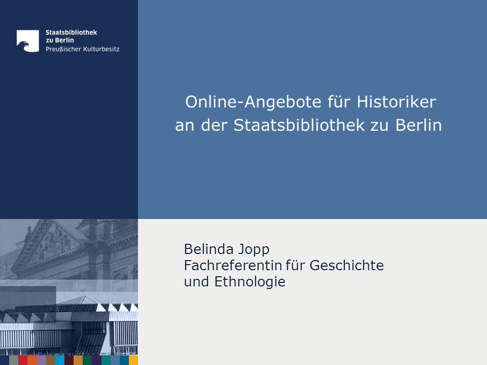 Online-Angebote für Historiker an der Staatsbibliothek zu Berlin Belinda Jopp Fachreferentin für Geschichte und Ethnologie