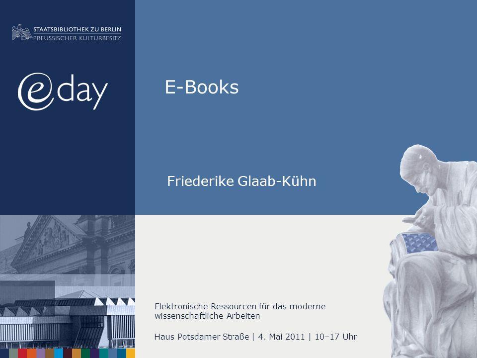 E-Books Haus Potsdamer Straße | 4. Mai 2011 | 10–17 Uhr Elektronische Ressourcen für das moderne wissenschaftliche Arbeiten Friederike Glaab-Kühn