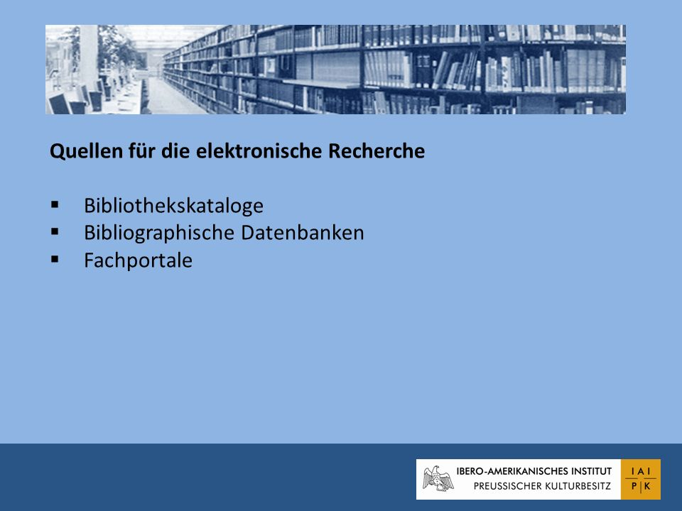 Quellen für die elektronische Recherche Bibliothekskataloge Bibliographische Datenbanken Fachportale