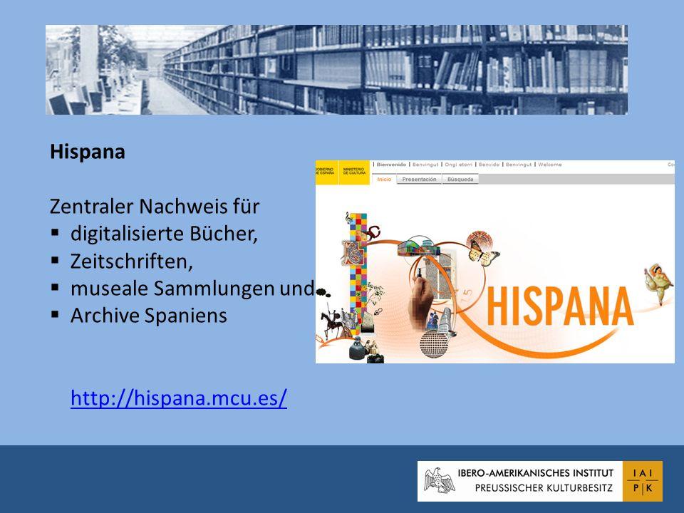 Hispana Zentraler Nachweis für digitalisierte Bücher, Zeitschriften, museale Sammlungen und Archive Spaniens http://hispana.mcu.es/