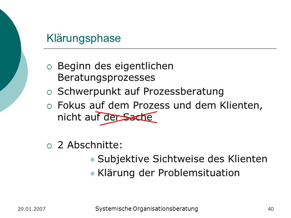 29.01.2007 Systemische Organisationsberatung 40 Klärungsphase Beginn des eigentlichen Beratungsprozesses Schwerpunkt auf Prozessberatung Fokus auf dem