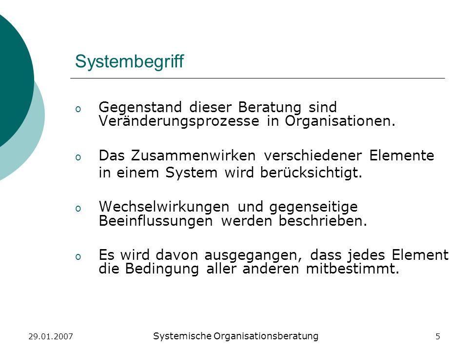 29.01.2007 Systemische Organisationsberatung 5 Systembegriff o Gegenstand dieser Beratung sind Veränderungsprozesse in Organisationen. o Das Zusammenw
