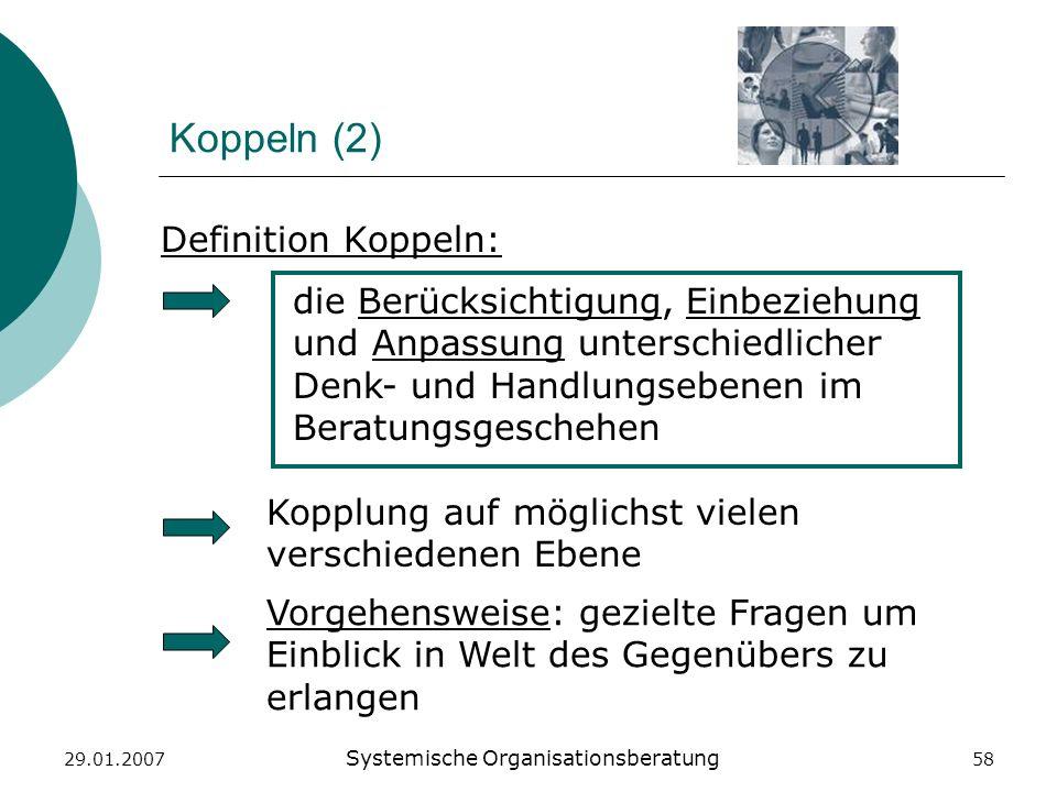 29.01.2007 Systemische Organisationsberatung 58 Koppeln (2) Kopplung auf möglichst vielen verschiedenen Ebene Definition Koppeln: die Berücksichtigung