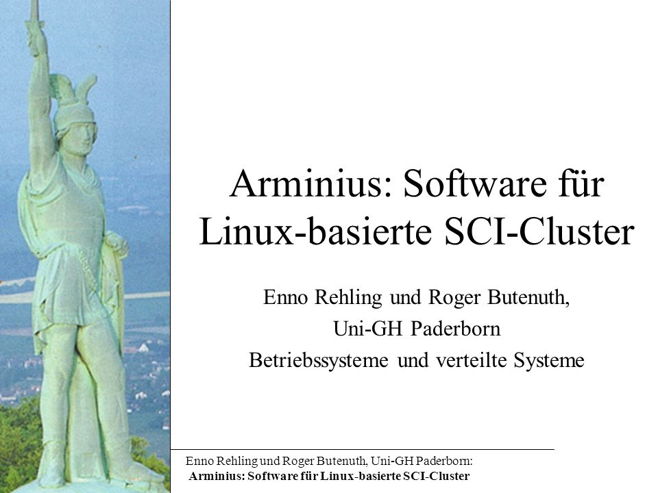 Enno Rehling und Roger Butenuth, Uni-GH Paderborn: Arminius: Software für Linux-basierte SCI-Cluster Arminius: Software für Linux-basierte SCI-Cluster Enno Rehling und Roger Butenuth, Uni-GH Paderborn Betriebssysteme und verteilte Systeme