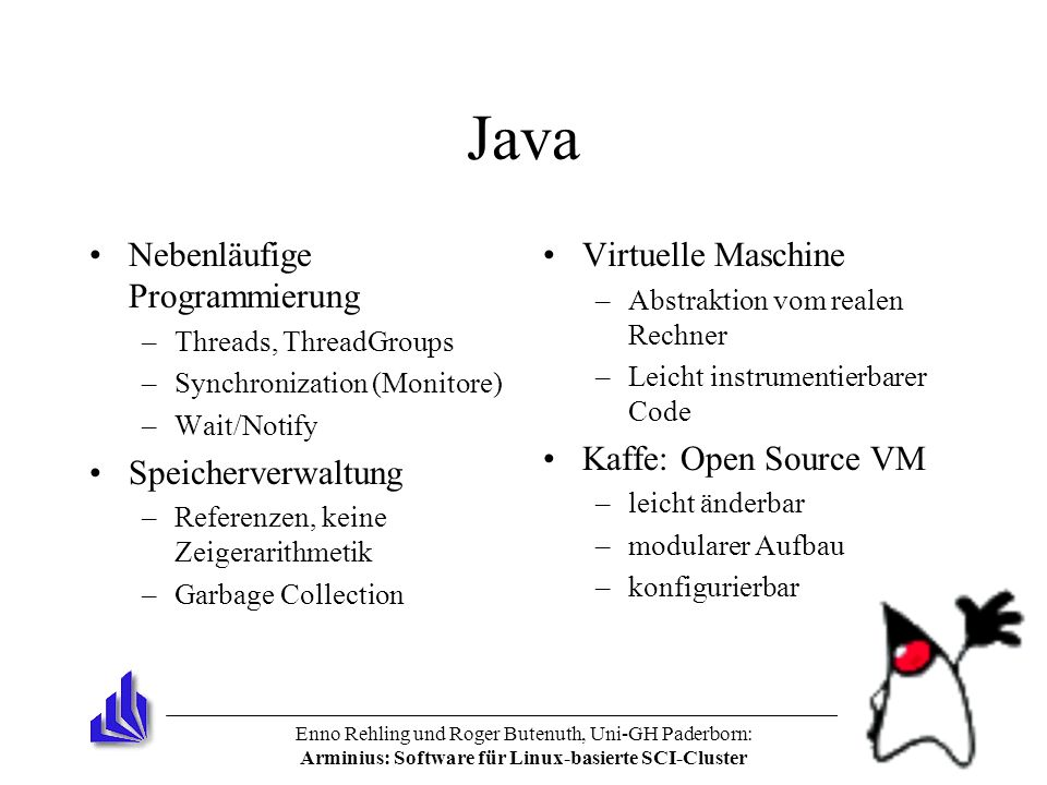 Enno Rehling und Roger Butenuth, Uni-GH Paderborn: Arminius: Software für Linux-basierte SCI-Cluster Java Nebenläufige Programmierung –Threads, ThreadGroups –Synchronization (Monitore) –Wait/Notify Speicherverwaltung –Referenzen, keine Zeigerarithmetik –Garbage Collection Virtuelle Maschine –Abstraktion vom realen Rechner –Leicht instrumentierbarer Code Kaffe: Open Source VM –leicht änderbar –modularer Aufbau –konfigurierbar