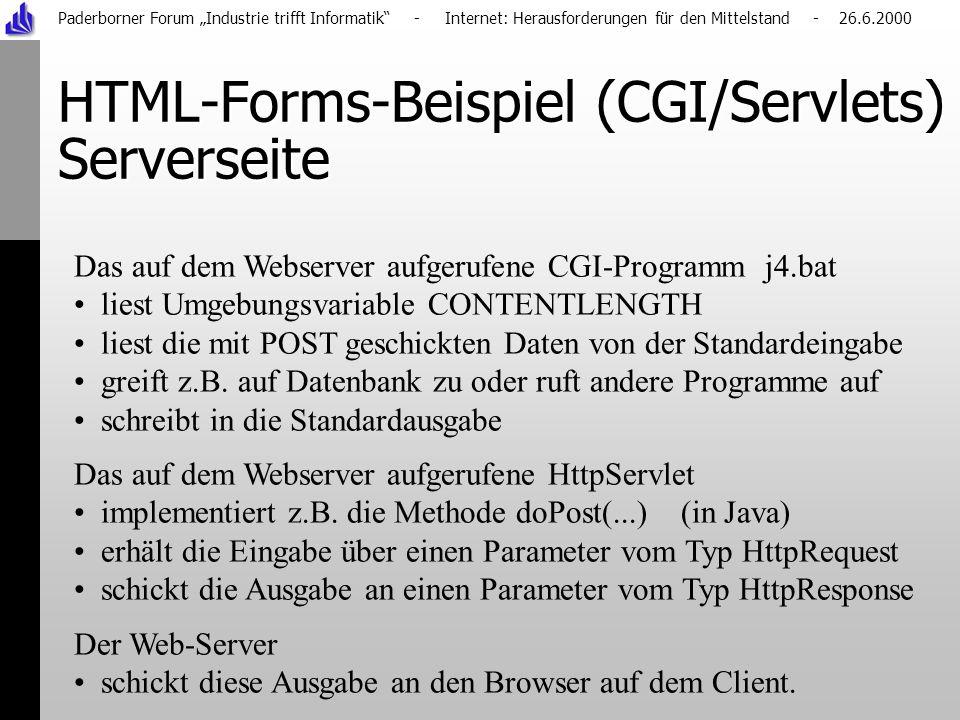 Paderborner Forum Industrie trifft Informatik - Internet: Herausforderungen für den Mittelstand - 26.6.2000 HTML-Forms-Beispiel (CGI/Servlets) Serverseite Das auf dem Webserver aufgerufene CGI-Programm j4.bat liest Umgebungsvariable CONTENTLENGTH liest die mit POST geschickten Daten von der Standardeingabe greift z.B.