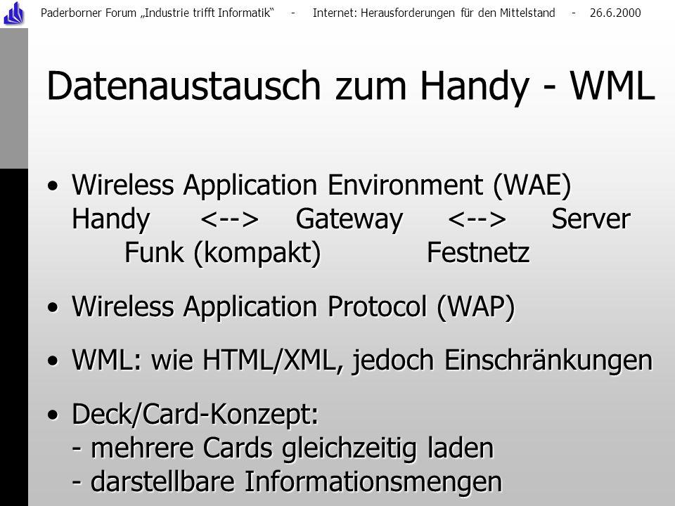 Paderborner Forum Industrie trifft Informatik - Internet: Herausforderungen für den Mittelstand - 26.6.2000 Datenaustausch zum Handy - WML Wireless Application Environment (WAE) Handy Gateway Server Funk (kompakt) FestnetzWireless Application Environment (WAE) Handy Gateway Server Funk (kompakt) Festnetz Wireless Application Protocol (WAP)Wireless Application Protocol (WAP) WML: wie HTML/XML, jedoch EinschränkungenWML: wie HTML/XML, jedoch Einschränkungen Deck/Card-Konzept: - mehrere Cards gleichzeitig laden - darstellbare InformationsmengenDeck/Card-Konzept: - mehrere Cards gleichzeitig laden - darstellbare Informationsmengen