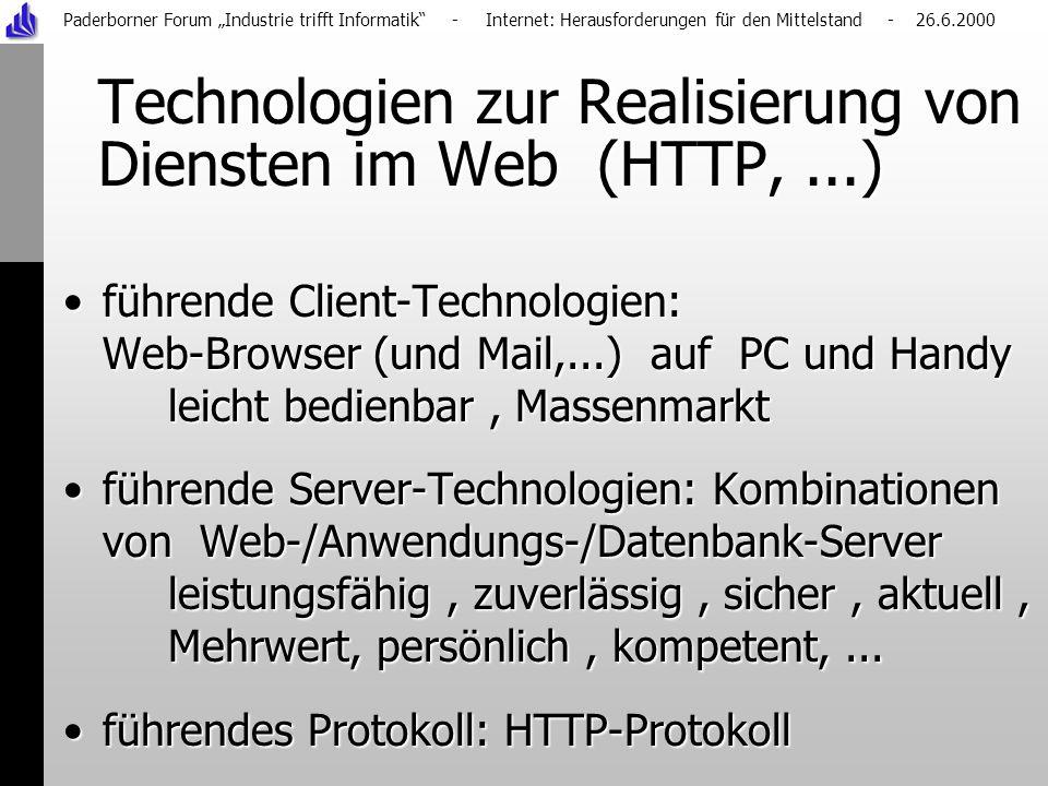 Paderborner Forum Industrie trifft Informatik - Internet: Herausforderungen für den Mittelstand - 26.6.2000 Technologien zur Realisierung von Diensten im Web (HTTP,...) führende Client-Technologien: Web-Browser (und Mail,...) auf PC und Handy leicht bedienbar, Massenmarktführende Client-Technologien: Web-Browser (und Mail,...) auf PC und Handy leicht bedienbar, Massenmarkt führende Server-Technologien: Kombinationen von Web-/Anwendungs-/Datenbank-Server leistungsfähig, zuverlässig, sicher, aktuell, Mehrwert, persönlich, kompetent,...führende Server-Technologien: Kombinationen von Web-/Anwendungs-/Datenbank-Server leistungsfähig, zuverlässig, sicher, aktuell, Mehrwert, persönlich, kompetent,...