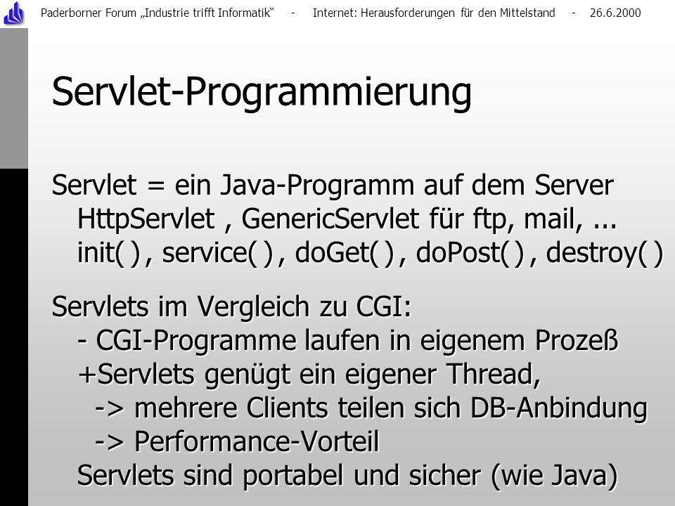 Paderborner Forum Industrie trifft Informatik - Internet: Herausforderungen für den Mittelstand - 26.6.2000 Servlet-Programmierung Servlet = ein Java-Programm auf dem Server HttpServlet, GenericServlet für ftp, mail,...