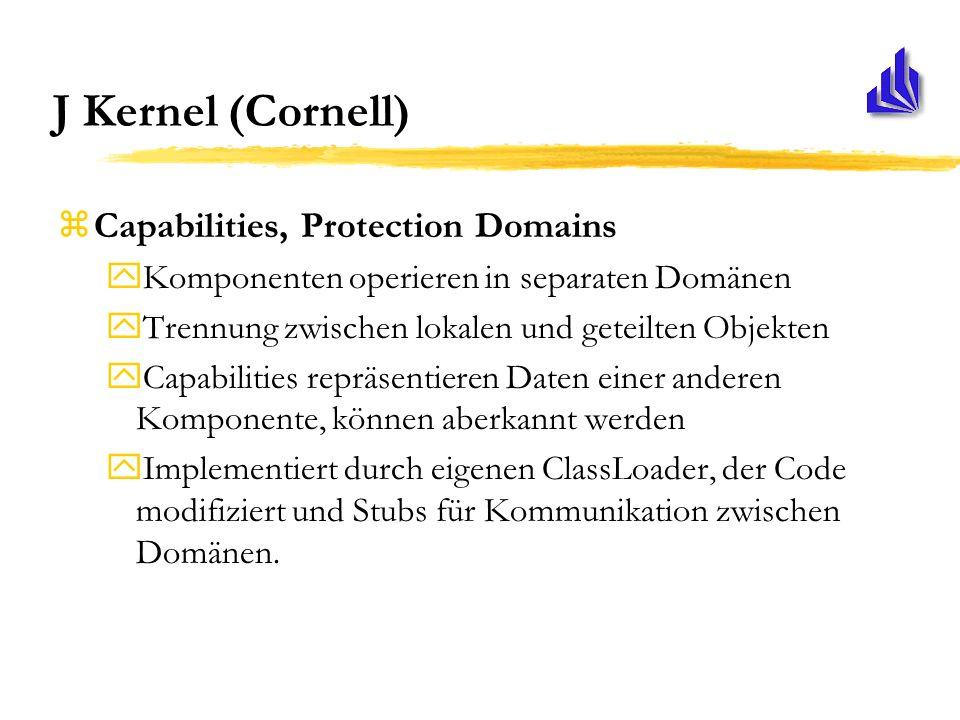 J Kernel (Cornell) zCapabilities, Protection Domains yKomponenten operieren in separaten Domänen yTrennung zwischen lokalen und geteilten Objekten yCapabilities repräsentieren Daten einer anderen Komponente, können aberkannt werden yImplementiert durch eigenen ClassLoader, der Code modifiziert und Stubs für Kommunikation zwischen Domänen.
