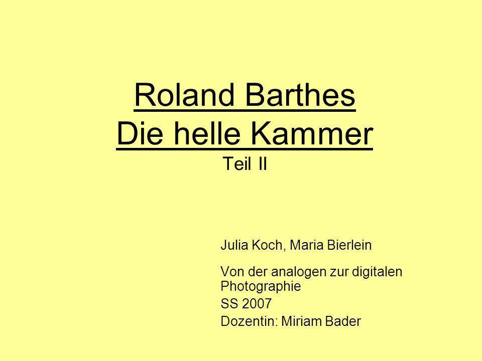 Roland Barthes Die helle Kammer Teil II Julia Koch, Maria Bierlein Von der analogen zur digitalen Photographie SS 2007 Dozentin: Miriam Bader