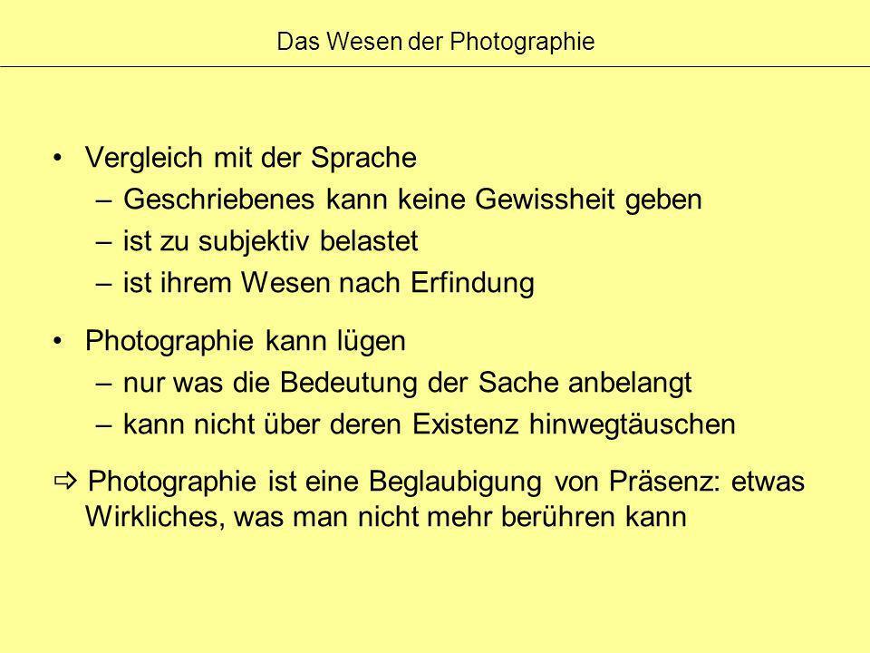 Das Wesen der Photographie Vergleich mit der Sprache –Geschriebenes kann keine Gewissheit geben –ist zu subjektiv belastet –ist ihrem Wesen nach Erfin