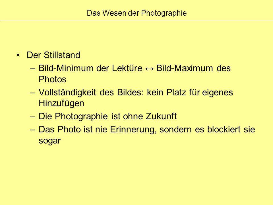 Das Wesen der Photographie Der Stillstand –Bild-Minimum der Lektüre Bild-Maximum des Photos –Vollständigkeit des Bildes: kein Platz für eigenes Hinzuf
