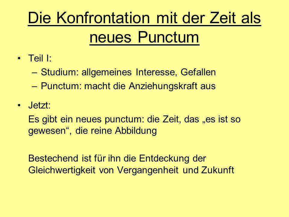 Die Konfrontation mit der Zeit als neues Punctum Teil I: –Studium: allgemeines Interesse, Gefallen –Punctum: macht die Anziehungskraft aus Jetzt: Es g